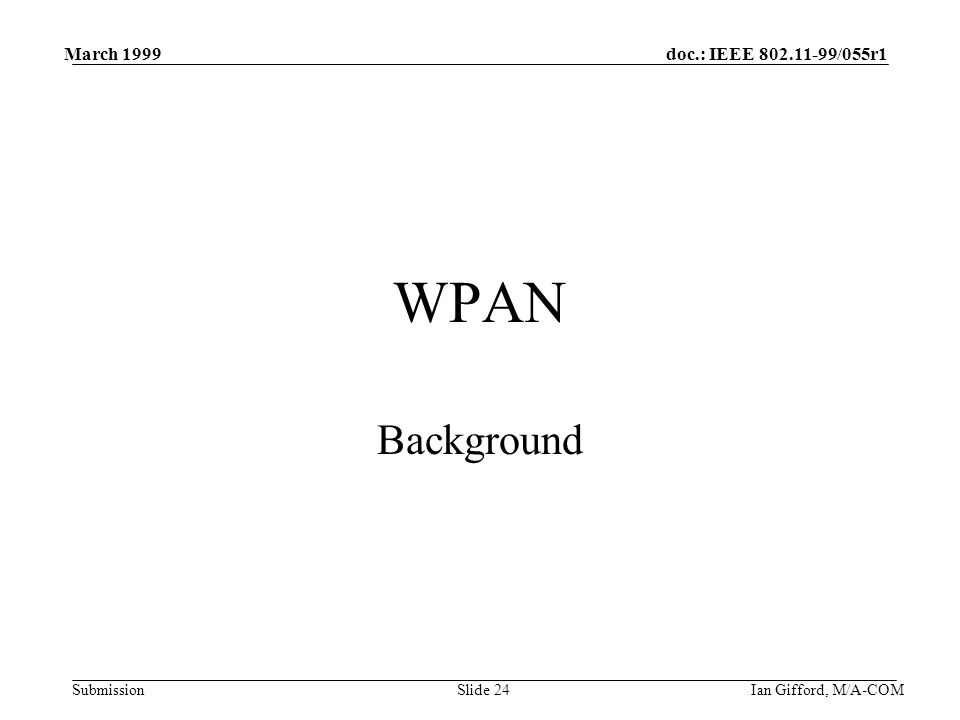 doc.: IEEE 802.11-99/055r1 Submission March 1999 Ian Gifford, M/A-COMSlide 24 WPAN Background