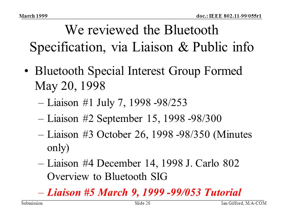 doc.: IEEE 802.11-99/055r1 Submission March 1999 Ian Gifford, M/A-COMSlide 28 We reviewed the Bluetooth Specification, via Liaison & Public info Bluetooth Special Interest Group Formed May 20, 1998 –Liaison #1 July 7, 1998 -98/253 –Liaison #2 September 15, 1998 -98/300 –Liaison #3 October 26, 1998 -98/350 (Minutes only) –Liaison #4 December 14, 1998 J.