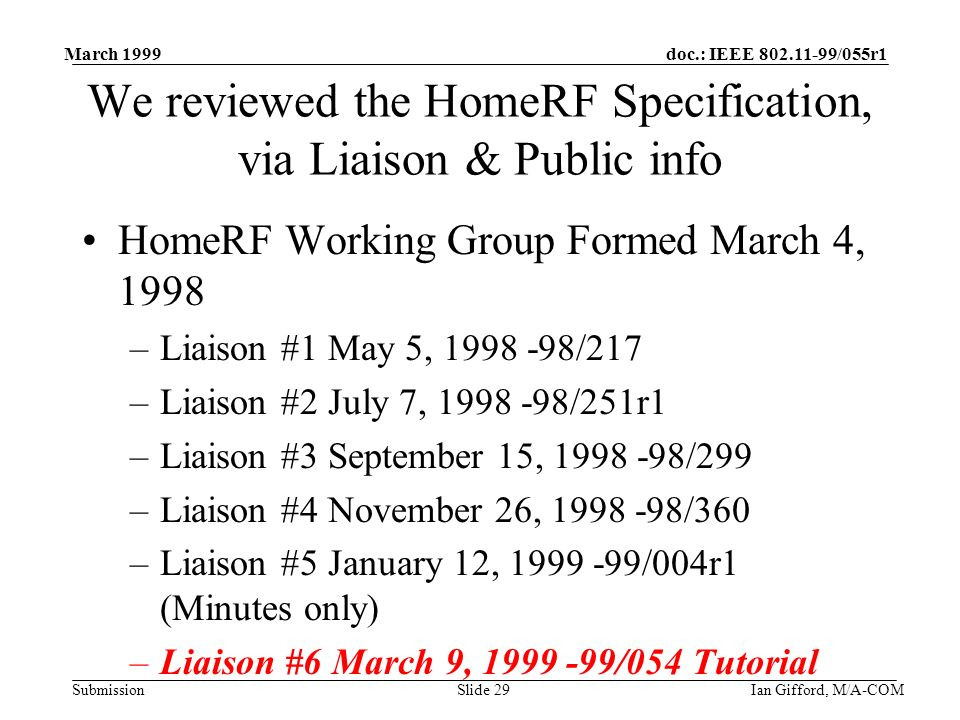 doc.: IEEE 802.11-99/055r1 Submission March 1999 Ian Gifford, M/A-COMSlide 29 We reviewed the HomeRF Specification, via Liaison & Public info HomeRF Working Group Formed March 4, 1998 –Liaison #1 May 5, 1998 -98/217 –Liaison #2 July 7, 1998 -98/251r1 –Liaison #3 September 15, 1998 -98/299 –Liaison #4 November 26, 1998 -98/360 –Liaison #5 January 12, 1999 -99/004r1 (Minutes only) –Liaison #6 March 9, 1999 -99/054 Tutorial