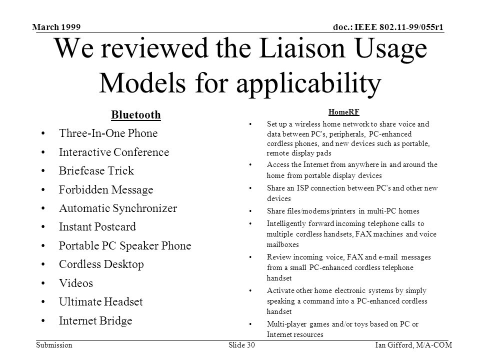 doc.: IEEE 802.11-99/055r1 Submission March 1999 Ian Gifford, M/A-COMSlide 30 We reviewed the Liaison Usage Models for applicability Bluetooth Three-In-One Phone Interactive Conference Briefcase Trick Forbidden Message Automatic Synchronizer Instant Postcard Portable PC Speaker Phone Cordless Desktop Videos Ultimate Headset Internet Bridge HomeRF Set up a wireless home network to share voice and data between PC s, peripherals, PC-enhanced cordless phones, and new devices such as portable, remote display pads Access the Internet from anywhere in and around the home from portable display devices Share an ISP connection between PC s and other new devices Share files/modems/printers in multi-PC homes Intelligently forward incoming telephone calls to multiple cordless handsets, FAX machines and voice mailboxes Review incoming voice, FAX and e-mail messages from a small PC-enhanced cordless telephone handset Activate other home electronic systems by simply speaking a command into a PC-enhanced cordless handset Multi-player games and/or toys based on PC or Internet resources