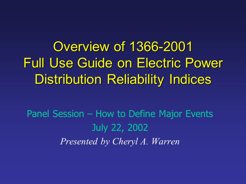 Overview of 1366-2001 Full Use Guide on Electric Power Distribution Reliability Indices Panel Session – How to Define Major Events July 22, 2002 Presented by Cheryl A.