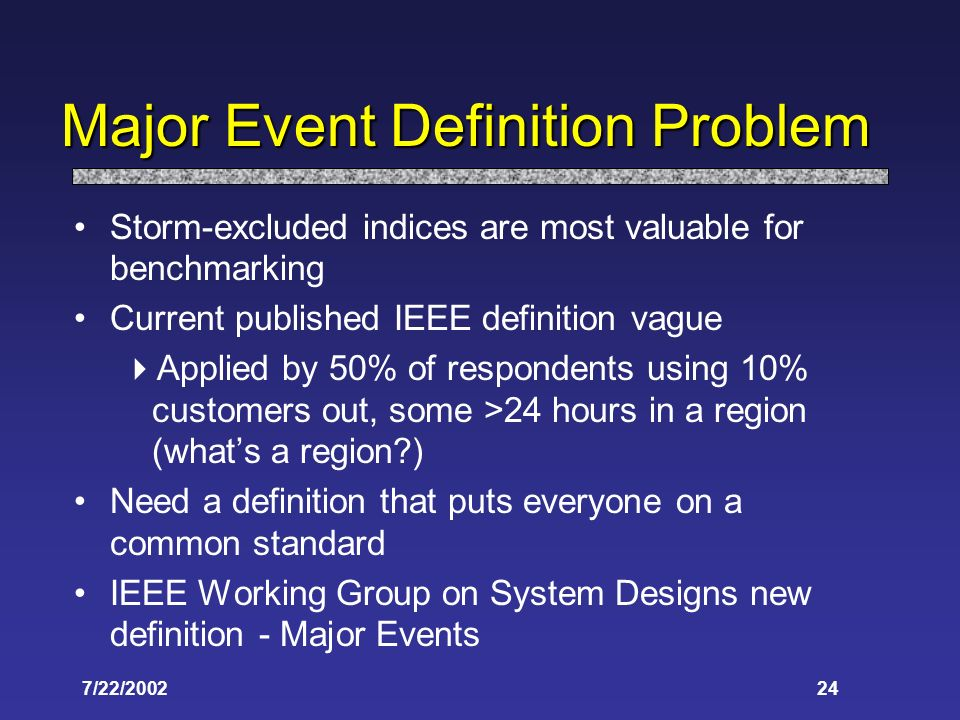 7/22/ Major Event Definition Problem Storm-excluded indices are most valuable for benchmarking Current published IEEE definition vague Applied by 50% of respondents using 10% customers out, some >24 hours in a region (whats a region ) Need a definition that puts everyone on a common standard IEEE Working Group on System Designs new definition - Major Events