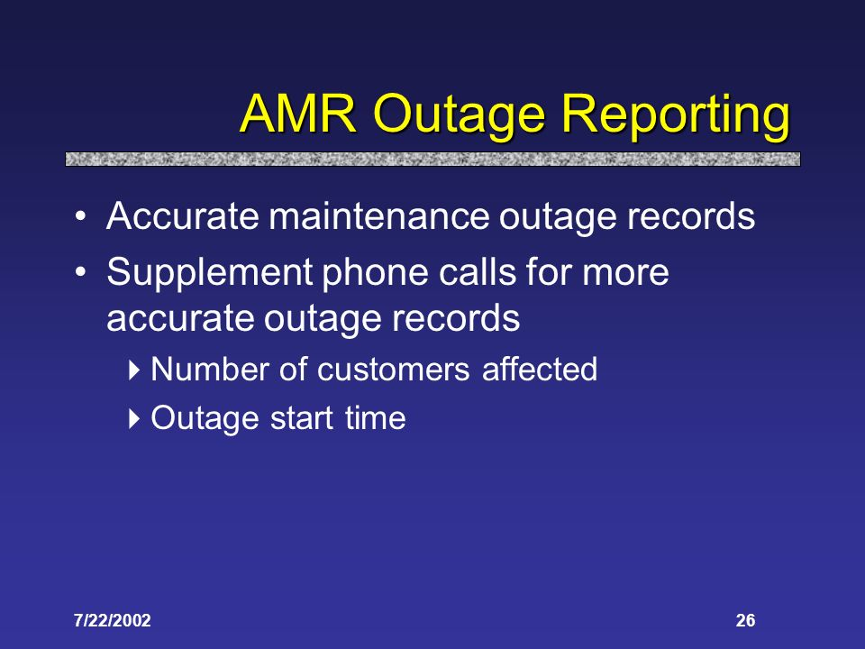 7/22/ AMR Outage Reporting Accurate maintenance outage records Supplement phone calls for more accurate outage records Number of customers affected Outage start time