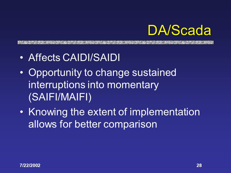7/22/ DA/Scada Affects CAIDI/SAIDI Opportunity to change sustained interruptions into momentary (SAIFI/MAIFI) Knowing the extent of implementation allows for better comparison