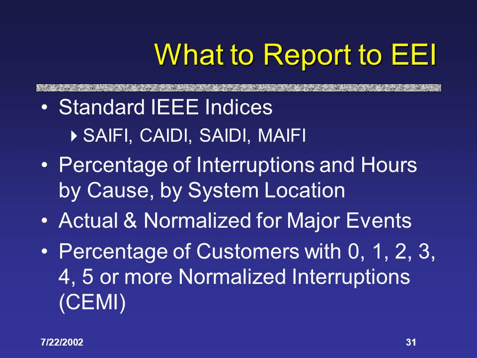 7/22/ What to Report to EEI Standard IEEE Indices SAIFI, CAIDI, SAIDI, MAIFI Percentage of Interruptions and Hours by Cause, by System Location Actual & Normalized for Major Events Percentage of Customers with 0, 1, 2, 3, 4, 5 or more Normalized Interruptions (CEMI)
