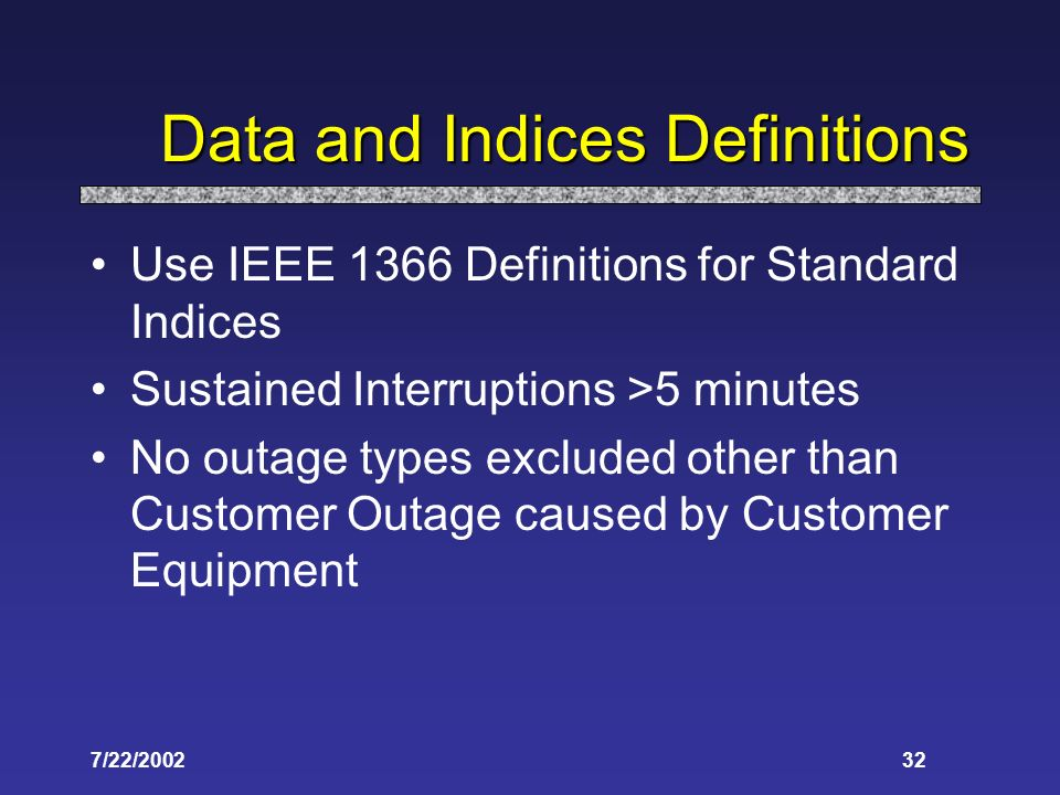 7/22/200232 Data and Indices Definitions Use IEEE 1366 Definitions for Standard Indices Sustained Interruptions >5 minutes No outage types excluded other than Customer Outage caused by Customer Equipment