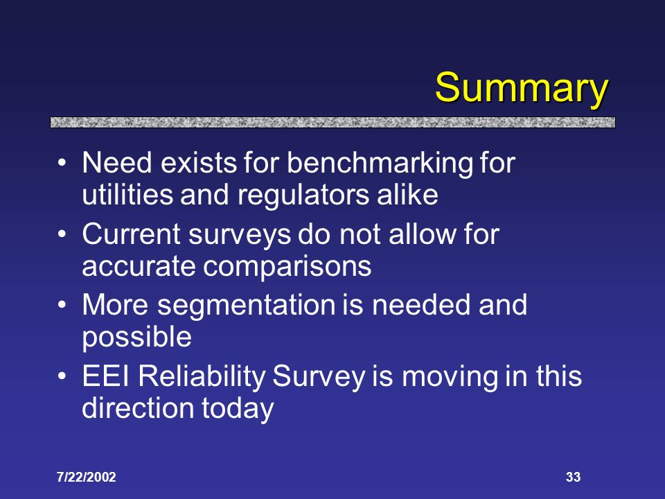 7/22/ Summary Need exists for benchmarking for utilities and regulators alike Current surveys do not allow for accurate comparisons More segmentation is needed and possible EEI Reliability Survey is moving in this direction today