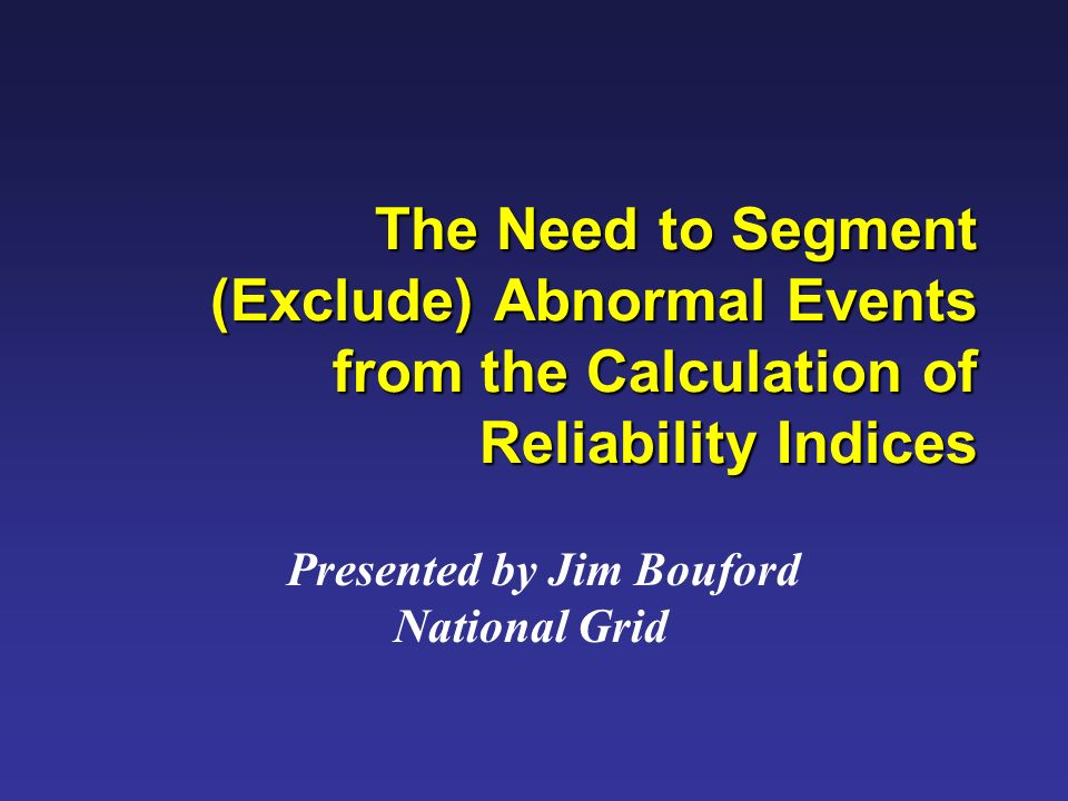 The Need to Segment (Exclude) Abnormal Events from the Calculation of Reliability Indices Presented by Jim Bouford National Grid