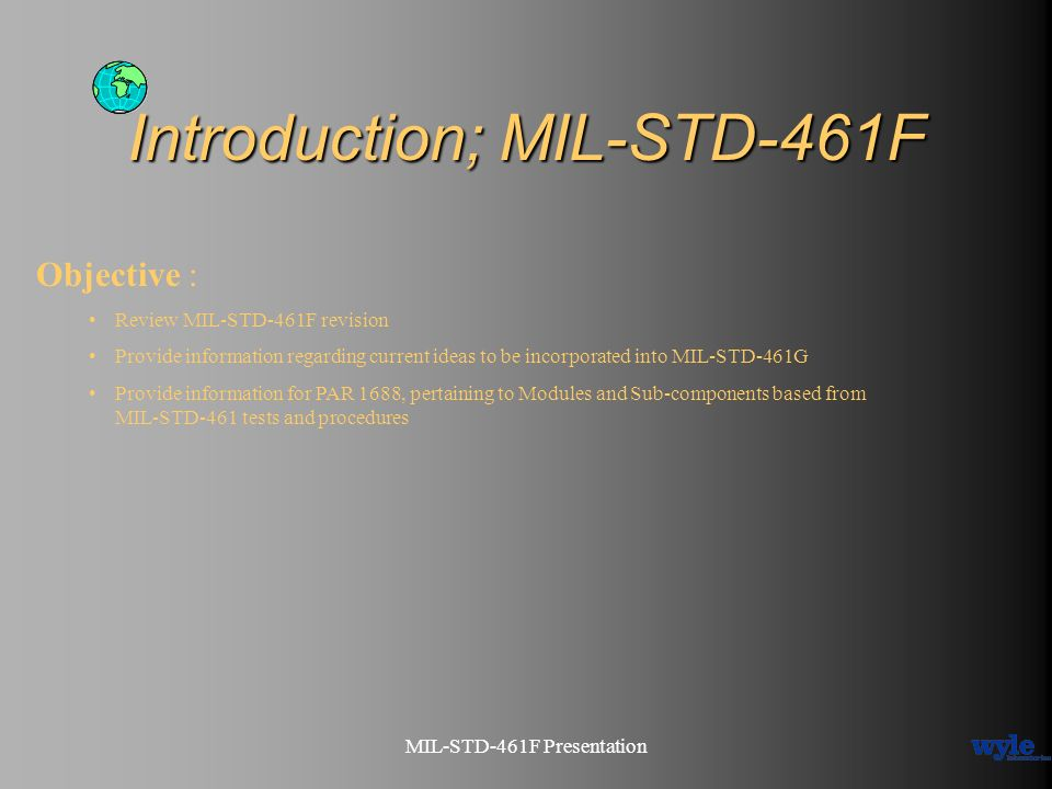 MIL-STD-461F Presentation Introduction; MIL-STD-461F Objective : Review MIL-STD-461F revision Provide information regarding current ideas to be incorp