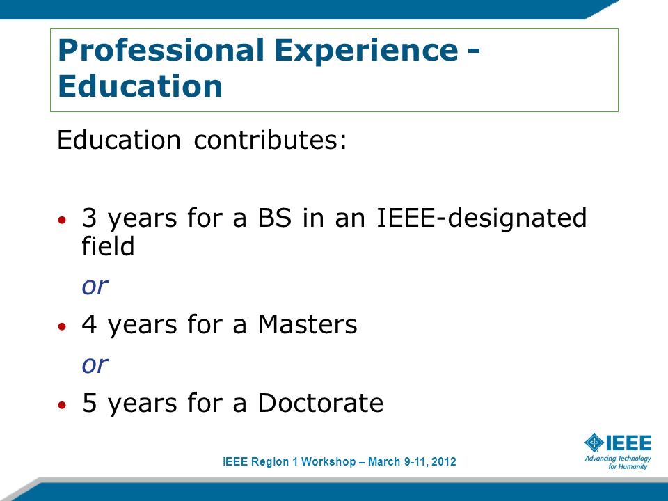 IEEE Region 1 Workshop – March 9-11, 2012 Professional Experience - Education Education contributes: 3 years for a BS in an IEEE-designated field or 4