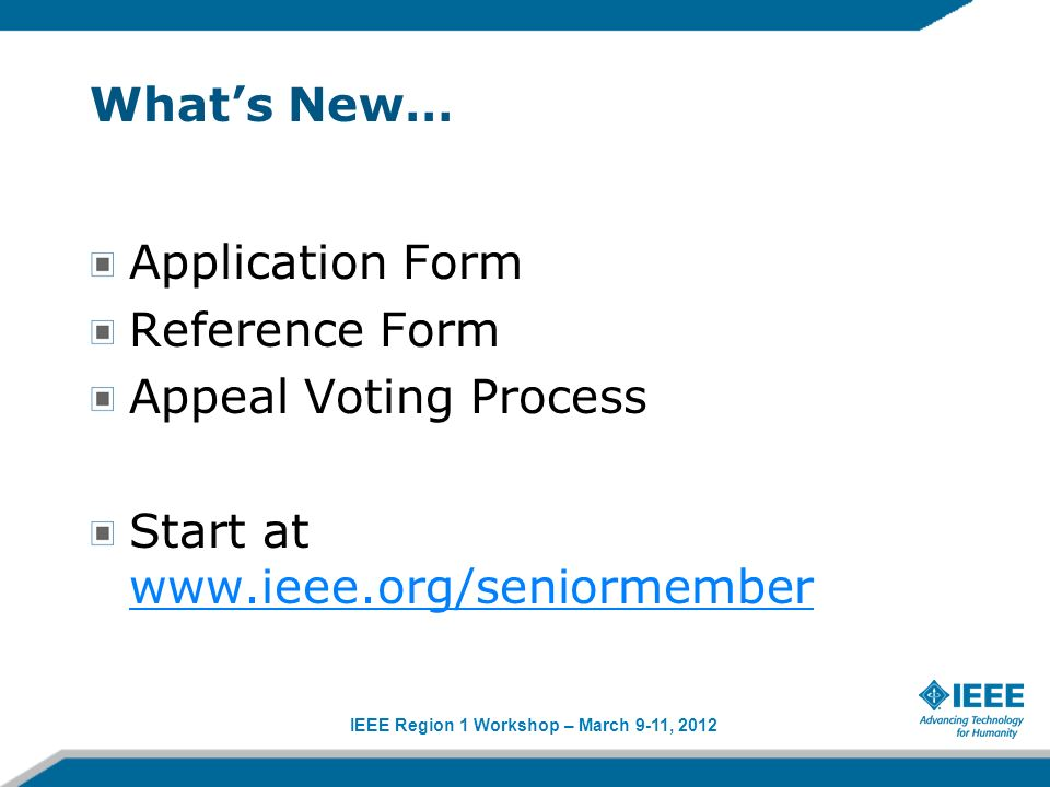 IEEE Region 1 Workshop – March 9-11, 2012 Whats New… Application Form Reference Form Appeal Voting Process Start at www.ieee.org/seniormember www.ieee