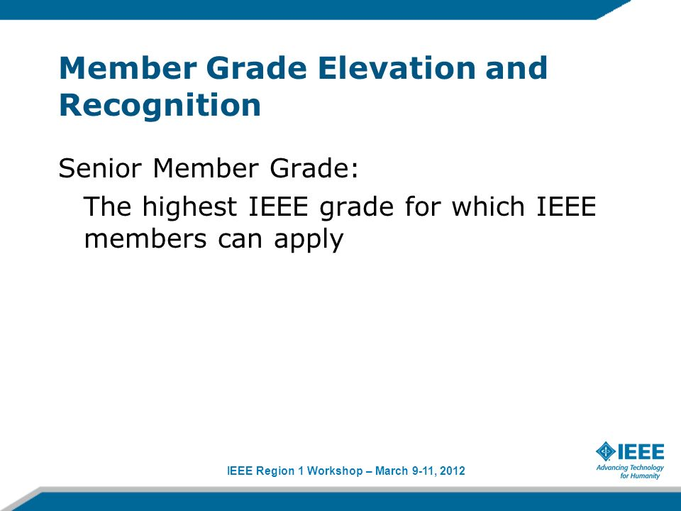 IEEE Region 1 Workshop – March 9-11, 2012 Member Grade Elevation and Recognition Senior Member Grade: The highest IEEE grade for which IEEE members ca