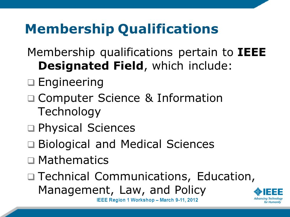 IEEE Region 1 Workshop – March 9-11, 2012 Membership Qualifications Membership qualifications pertain to IEEE Designated Field, which include: Engineering Computer Science & Information Technology Physical Sciences Biological and Medical Sciences Mathematics Technical Communications, Education, Management, Law, and Policy
