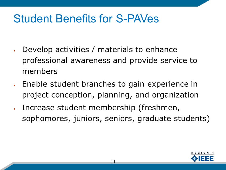 11 Develop activities / materials to enhance professional awareness and provide service to members Enable student branches to gain experience in project conception, planning, and organization Increase student membership (freshmen, sophomores, juniors, seniors, graduate students) Student Benefits for S-PAVes