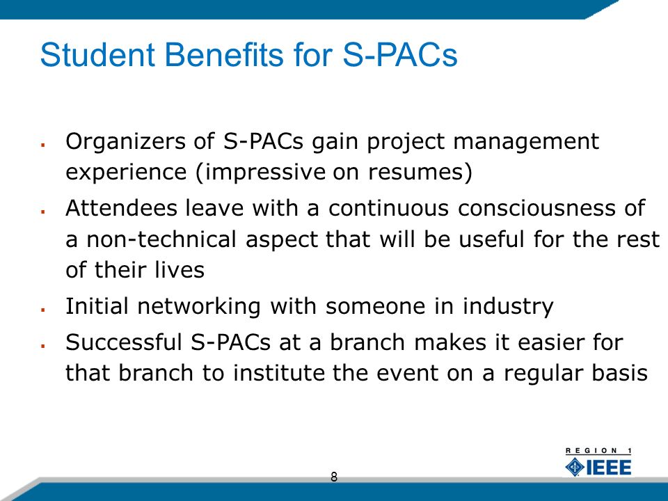 8 Organizers of S-PACs gain project management experience (impressive on resumes) Attendees leave with a continuous consciousness of a non-technical aspect that will be useful for the rest of their lives Initial networking with someone in industry Successful S-PACs at a branch makes it easier for that branch to institute the event on a regular basis Student Benefits for S-PACs