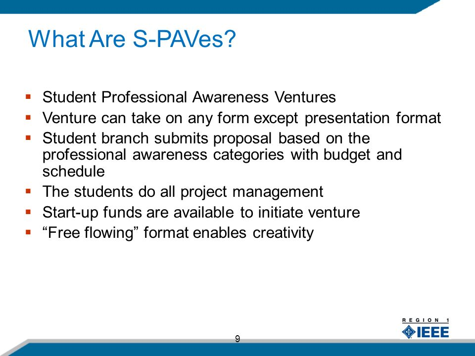 9 Student Professional Awareness Ventures Venture can take on any form except presentation format Student branch submits proposal based on the professional awareness categories with budget and schedule The students do all project management Start-up funds are available to initiate venture Free flowing format enables creativity What Are S-PAVes?