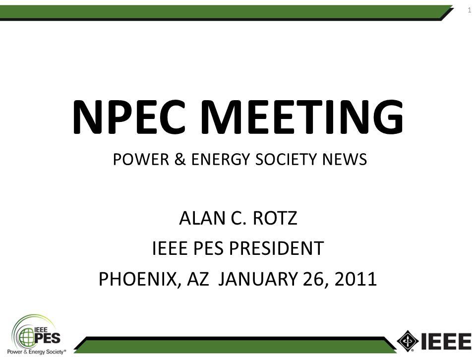 NPEC MEETING POWER & ENERGY SOCIETY NEWS ALAN C. ROTZ IEEE PES PRESIDENT PHOENIX, AZ JANUARY 26, 2011 1