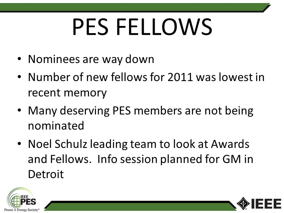PES FELLOWS Nominees are way down Number of new fellows for 2011 was lowest in recent memory Many deserving PES members are not being nominated Noel Schulz leading team to look at Awards and Fellows.