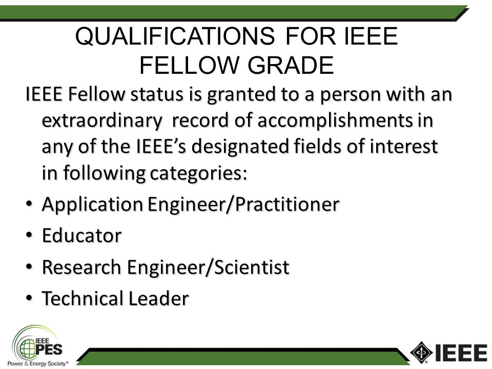 IEEE Fellow status is granted to a person with an extraordinary record of accomplishments in any of the IEEEs designated fields of interest in following categories: Application Engineer/Practitioner Application Engineer/Practitioner Educator Educator Research Engineer/Scientist Research Engineer/Scientist Technical Leader Technical Leader QUALIFICATIONS FOR IEEE FELLOW GRADE