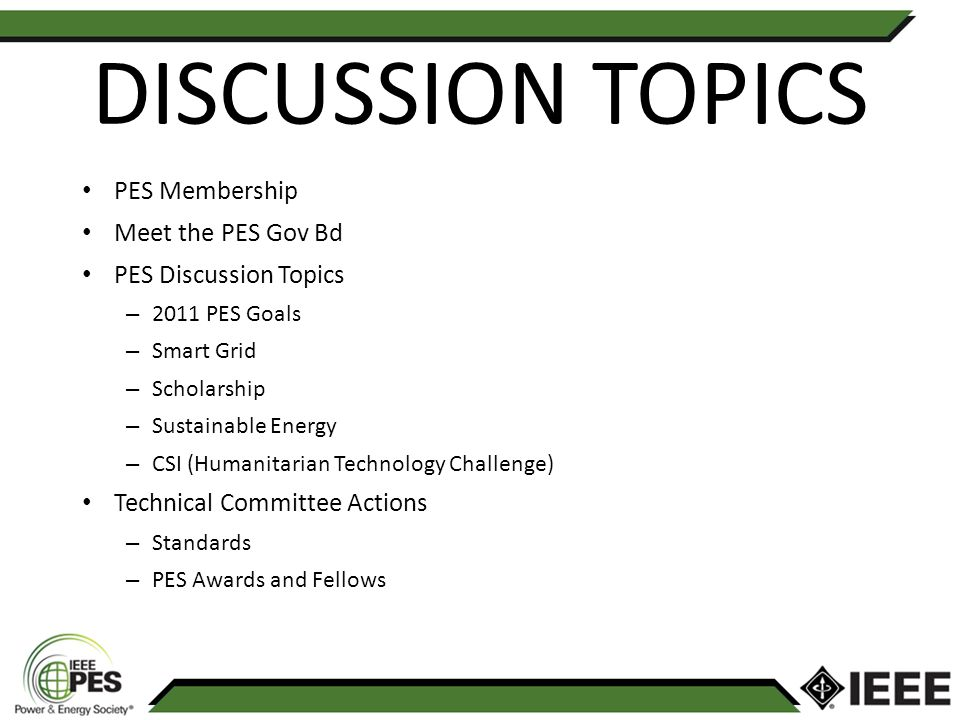 DISCUSSION TOPICS PES Membership Meet the PES Gov Bd PES Discussion Topics – 2011 PES Goals – Smart Grid – Scholarship – Sustainable Energy – CSI (Humanitarian Technology Challenge) Technical Committee Actions – Standards – PES Awards and Fellows