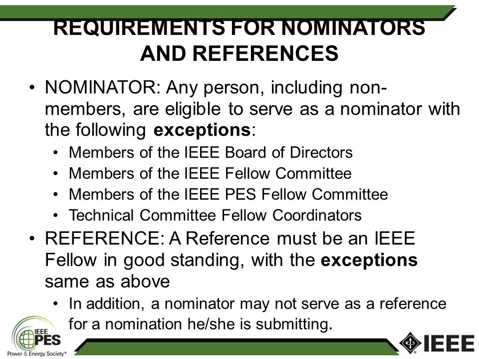 REQUIREMENTS FOR NOMINATORS AND REFERENCES NOMINATOR: Any person, including non- members, are eligible to serve as a nominator with the following exceptions: Members of the IEEE Board of Directors Members of the IEEE Fellow Committee Members of the IEEE PES Fellow Committee Technical Committee Fellow Coordinators REFERENCE: A Reference must be an IEEE Fellow in good standing, with the exceptions same as above In addition, a nominator may not serve as a reference for a nomination he/she is submitting.