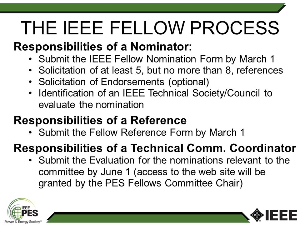 THE IEEE FELLOW PROCESS Responsibilities of a Nominator: Submit the IEEE Fellow Nomination Form by March 1 Solicitation of at least 5, but no more than 8, references Solicitation of Endorsements (optional) Identification of an IEEE Technical Society/Council to evaluate the nomination Responsibilities of a Reference Submit the Fellow Reference Form by March 1 Responsibilities of a Technical Comm.