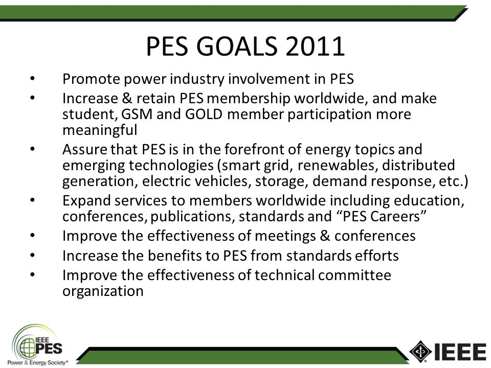 PES GOALS 2011 Promote power industry involvement in PES Increase & retain PES membership worldwide, and make student, GSM and GOLD member participation more meaningful Assure that PES is in the forefront of energy topics and emerging technologies (smart grid, renewables, distributed generation, electric vehicles, storage, demand response, etc.) Expand services to members worldwide including education, conferences, publications, standards and PES Careers Improve the effectiveness of meetings & conferences Increase the benefits to PES from standards efforts Improve the effectiveness of technical committee organization