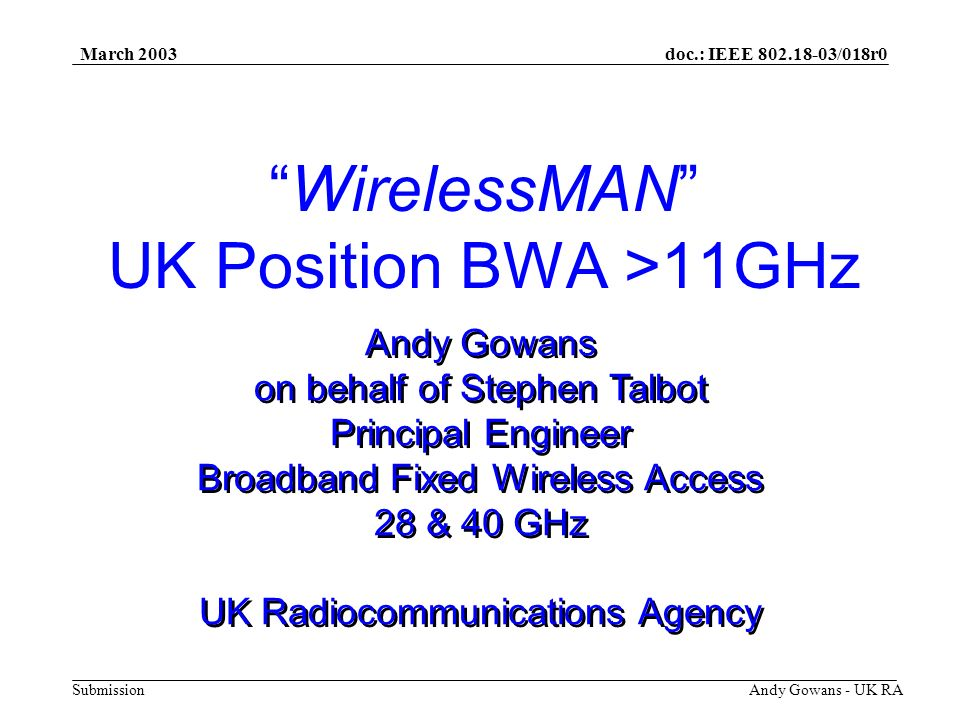doc.: IEEE 802.18-03/018r0 Submission March 2003 Andy Gowans - UK RA 26 GHz Not available - Used for Mobile Infrastructure Point to Point links only 28 GHz (UKs 26 GHz Band) 2nd Award just closed (Oct 14th, 2002) Spectrum block, area assigned 16 of the 42 Licenses Awarded 32 GHz (31.8 - 33.4 GHz) Top third for P-P links, assigned by RA Decision pending on remaining two thirds Broadband FWA > 11GHz