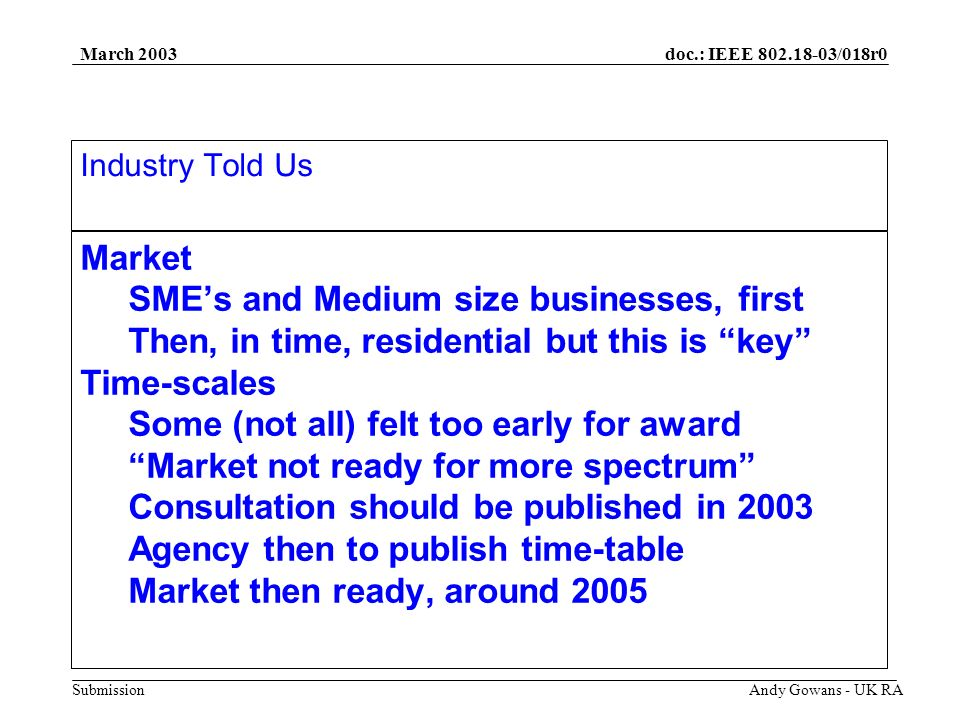 doc.: IEEE 802.18-03/018r0 Submission March 2003 Andy Gowans - UK RA Market SMEs and Medium size businesses, first Then, in time, residential but this is key Time-scales Some (not all) felt too early for award Market not ready for more spectrum Consultation should be published in 2003 Agency then to publish time-table Market then ready, around 2005 Industry Told Us