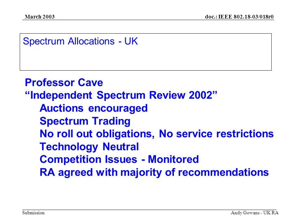 doc.: IEEE 802.18-03/018r0 Submission March 2003 Andy Gowans - UK RA Professor Cave Independent Spectrum Review 2002 Auctions encouraged Spectrum Trading No roll out obligations, No service restrictions Technology Neutral Competition Issues - Monitored RA agreed with majority of recommendations Spectrum Allocations - UK