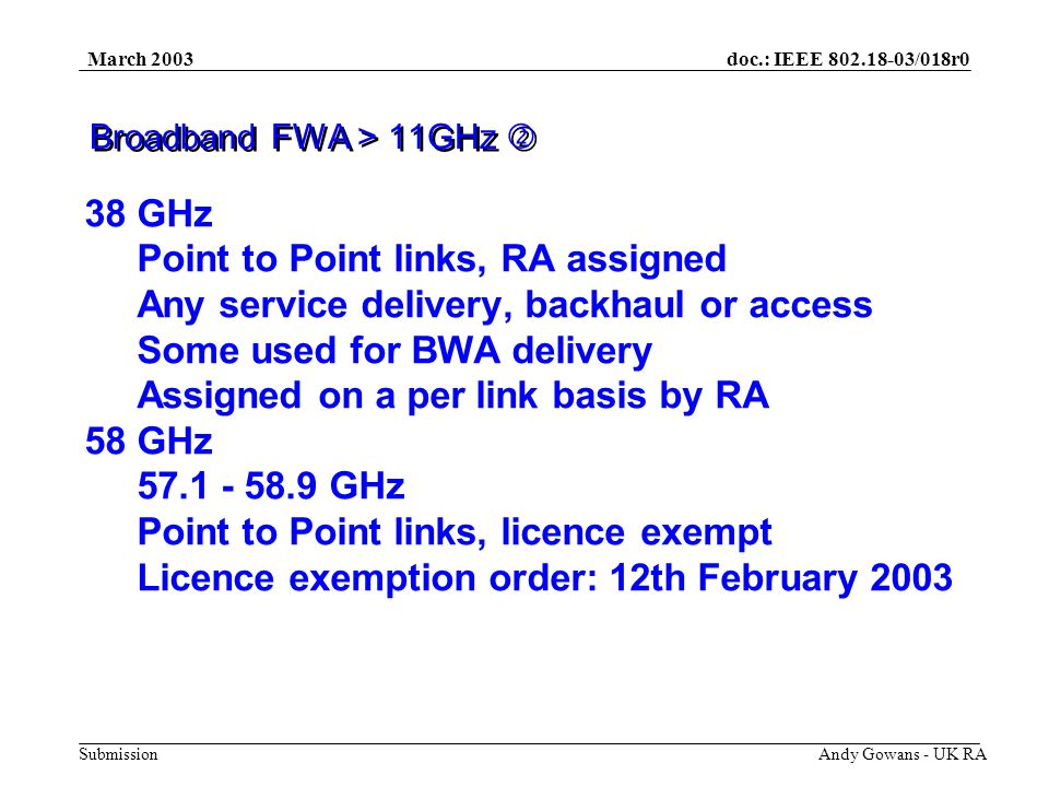 doc.: IEEE 802.18-03/018r0 Submission March 2003 Andy Gowans - UK RA Licenses Should be for 15 - 20 years Renewable and payable by instalments Be a mix of National and Regional No restrictions on traffic carried (backhaul) Pioneer licenses.