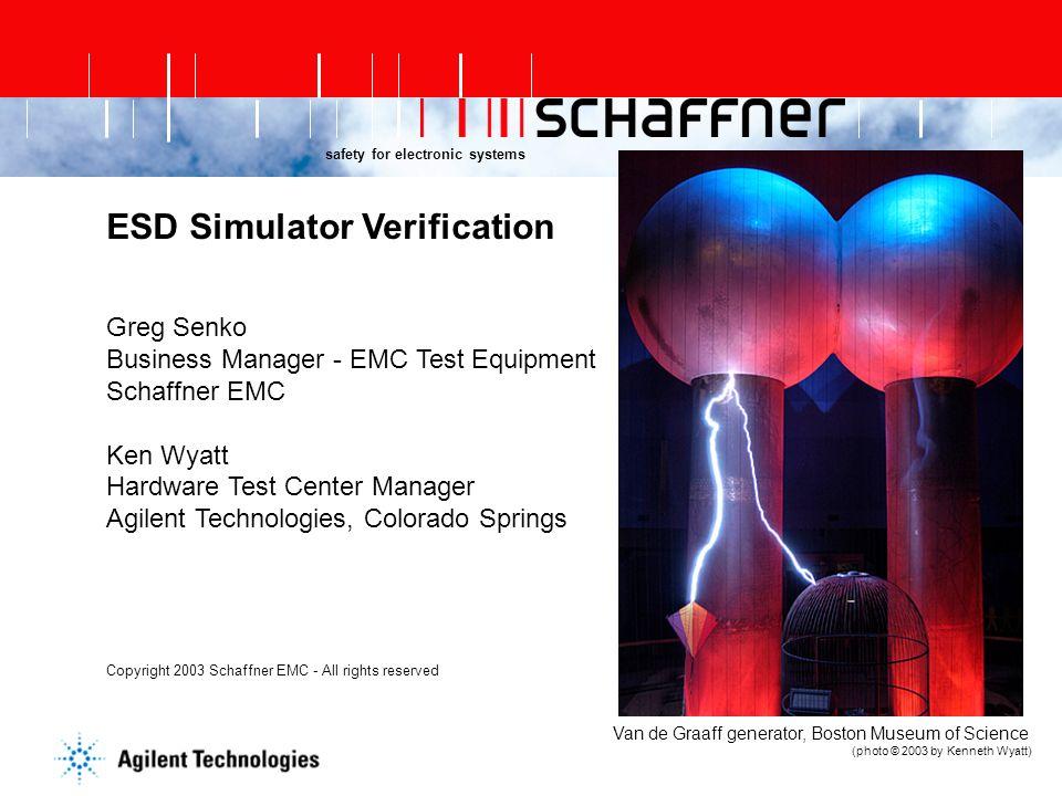 safety for electronic systems ESD Simulator Verification Greg Senko Business Manager - EMC Test Equipment Schaffner EMC Ken Wyatt Hardware Test Center