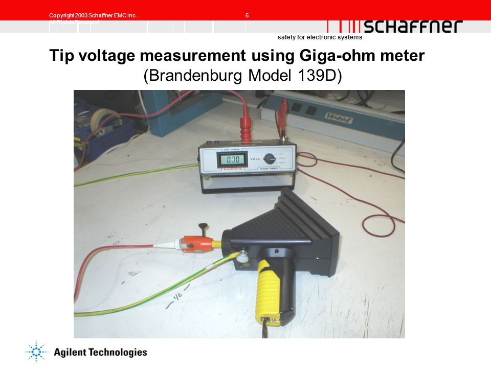 Copyright 2003 Schaffner EMC Inc. - All Rights Reserved 5 safety for electronic systems Tip voltage measurement using Giga-ohm meter (Brandenburg Mode