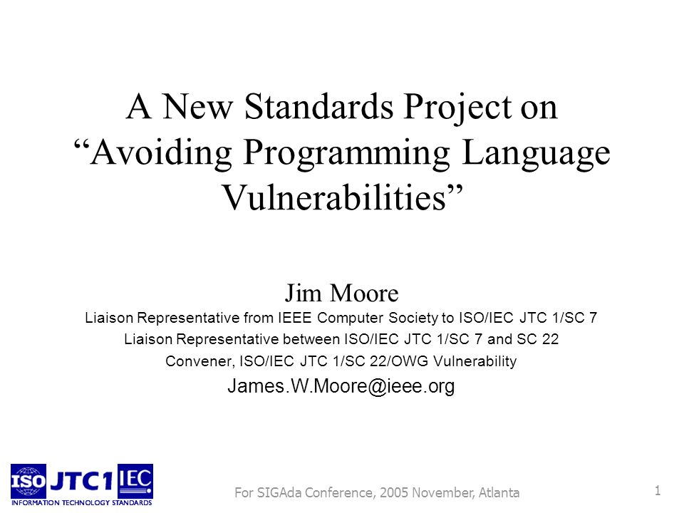 For SIGAda Conference, 2005 November, Atlanta 1 A New Standards Project on Avoiding Programming Language Vulnerabilities Jim Moore Liaison Representative from IEEE Computer Society to ISO/IEC JTC 1/SC 7 Liaison Representative between ISO/IEC JTC 1/SC 7 and SC 22 Convener, ISO/IEC JTC 1/SC 22/OWG Vulnerability James.W.Moore@ieee.org