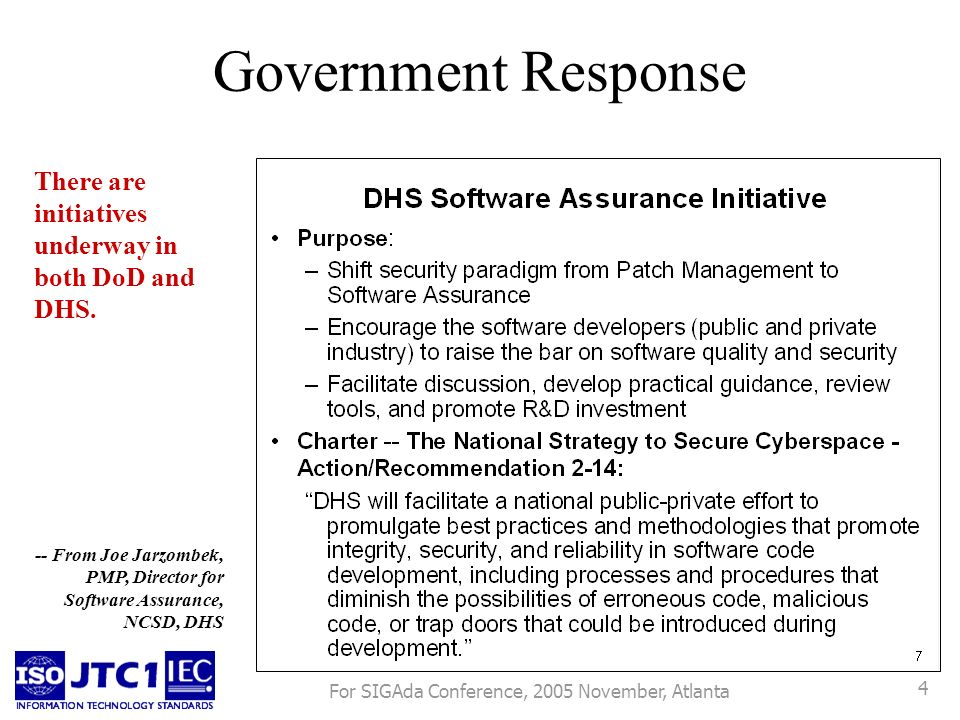 For SIGAda Conference, 2005 November, Atlanta 4 Government Response -- From Joe Jarzombek, PMP, Director for Software Assurance, NCSD, DHS There are initiatives underway in both DoD and DHS.