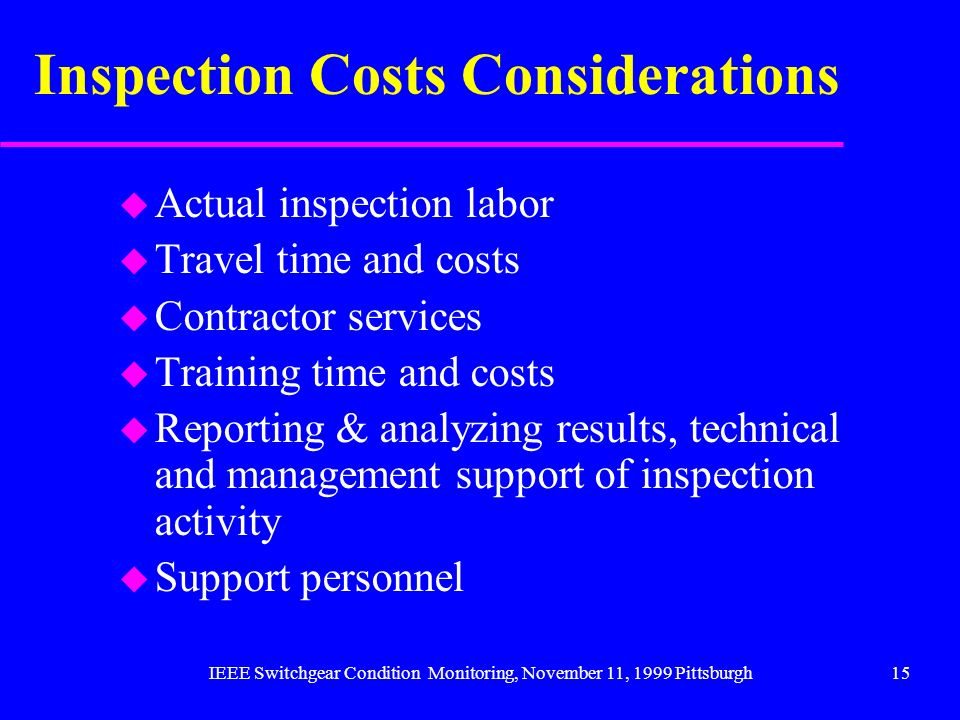 IEEE Switchgear Condition Monitoring, November 11, 1999 Pittsburgh15 Inspection Costs Considerations u Actual inspection labor u Travel time and costs