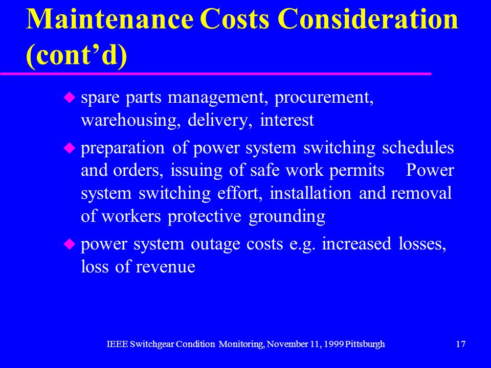 IEEE Switchgear Condition Monitoring, November 11, 1999 Pittsburgh17 Maintenance Costs Consideration (contd) u spare parts management, procurement, wa