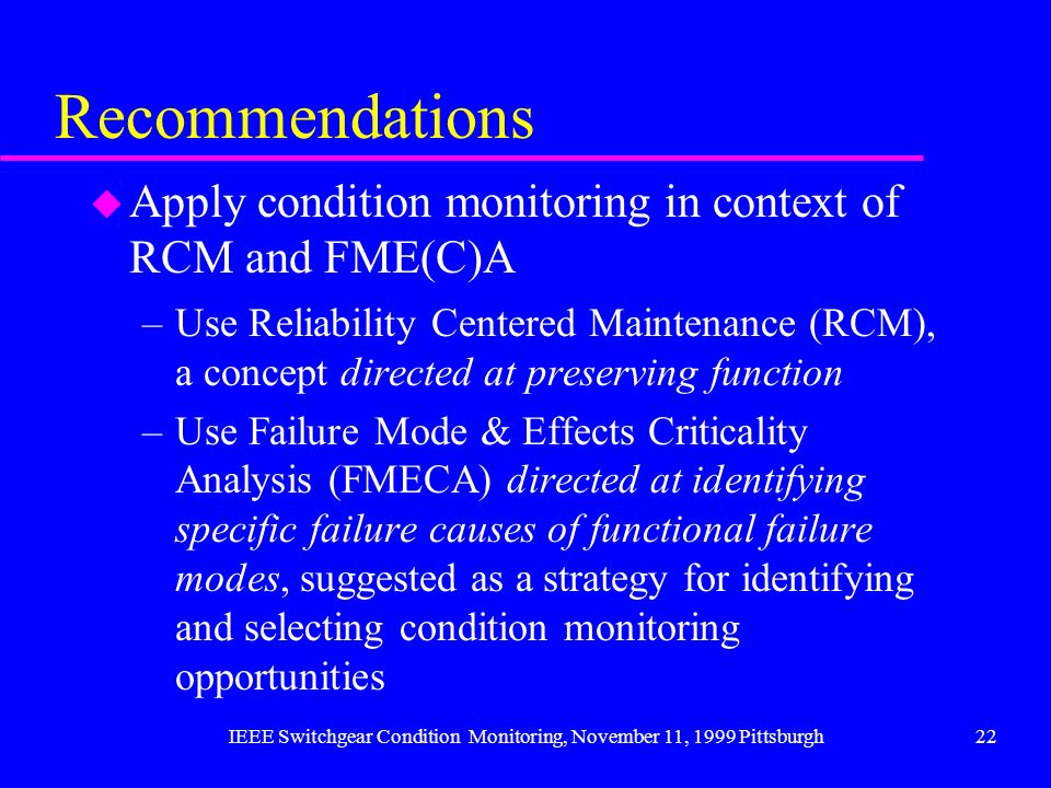 IEEE Switchgear Condition Monitoring, November 11, 1999 Pittsburgh22 Recommendations u Apply condition monitoring in context of RCM and FME(C)A –Use R