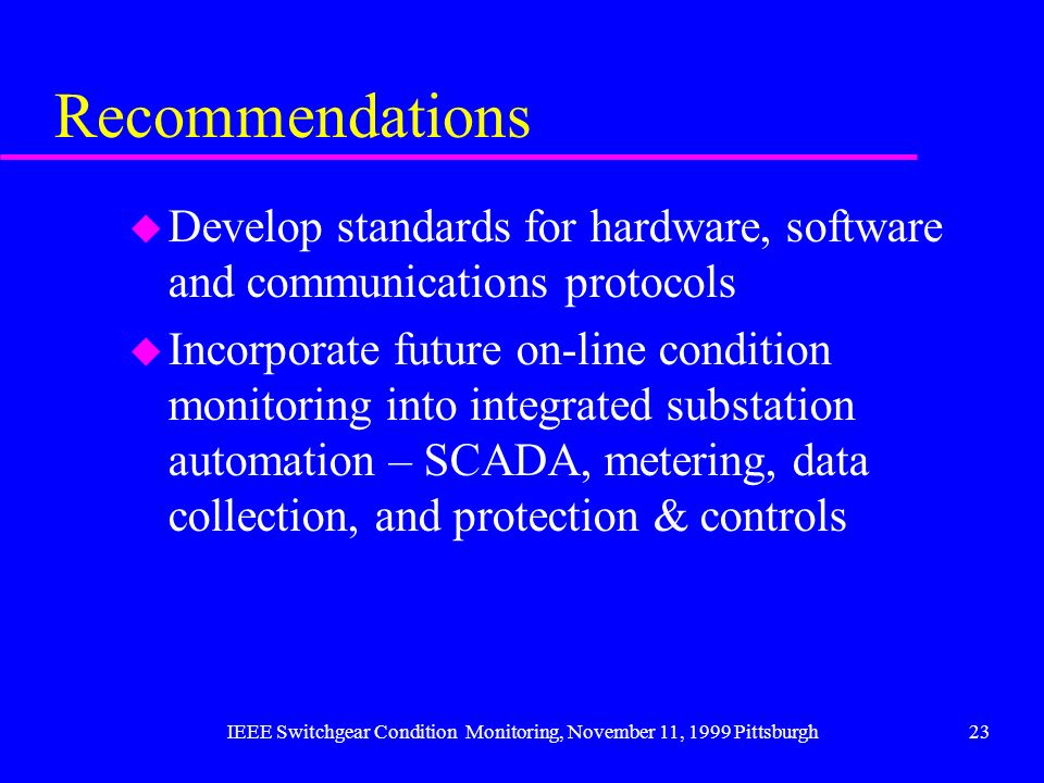 IEEE Switchgear Condition Monitoring, November 11, 1999 Pittsburgh23 Recommendations u Develop standards for hardware, software and communications pro