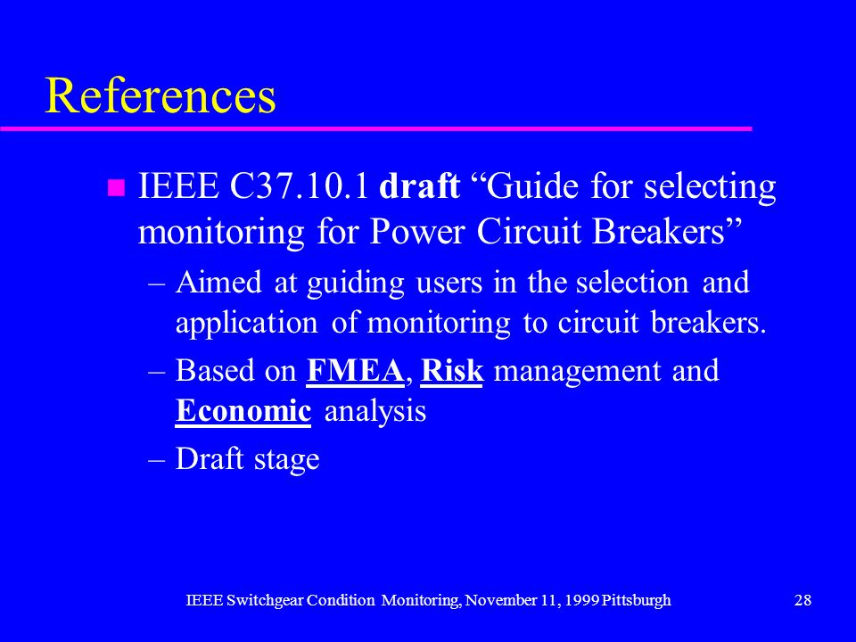 IEEE Switchgear Condition Monitoring, November 11, 1999 Pittsburgh28 References n IEEE C37.10.1 draft Guide for selecting monitoring for Power Circuit
