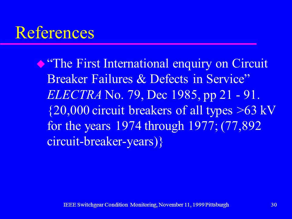 IEEE Switchgear Condition Monitoring, November 11, 1999 Pittsburgh30 References u The First International enquiry on Circuit Breaker Failures & Defect