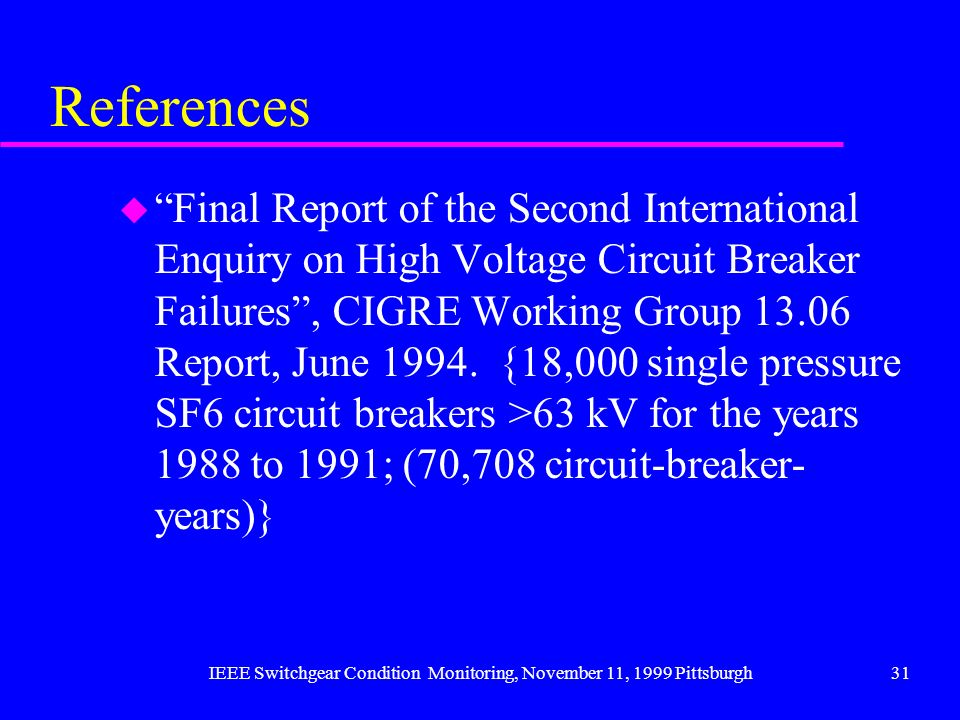 IEEE Switchgear Condition Monitoring, November 11, 1999 Pittsburgh31 References u Final Report of the Second International Enquiry on High Voltage Cir