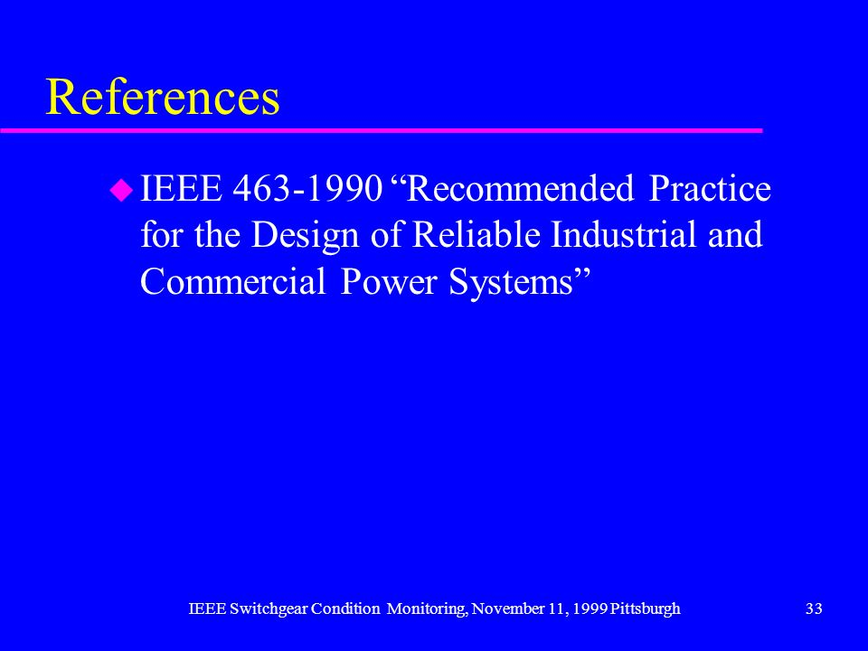 IEEE Switchgear Condition Monitoring, November 11, 1999 Pittsburgh33 References u IEEE 463-1990 Recommended Practice for the Design of Reliable Indust