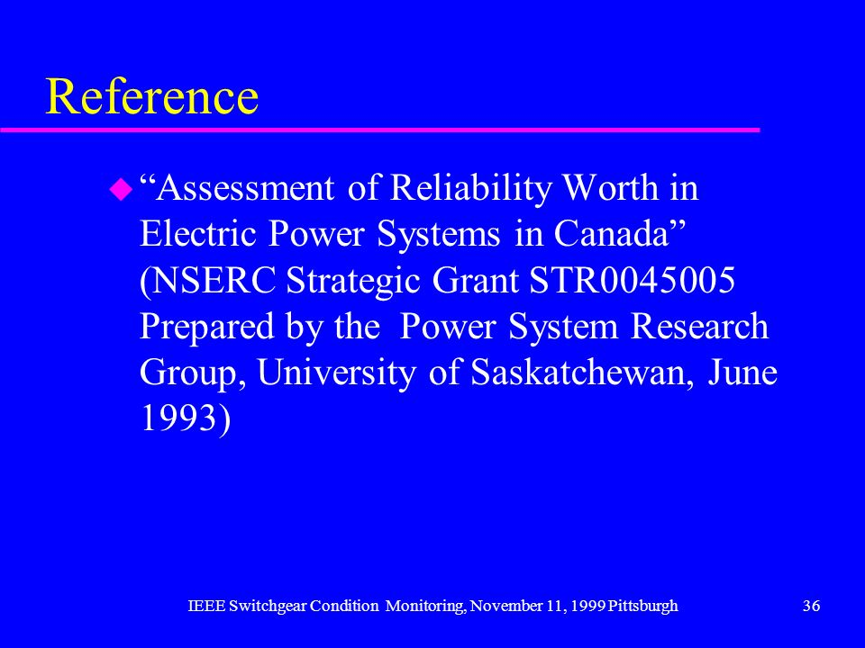 IEEE Switchgear Condition Monitoring, November 11, 1999 Pittsburgh36 Reference u Assessment of Reliability Worth in Electric Power Systems in Canada (