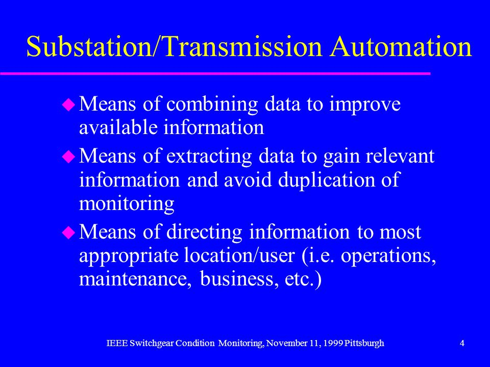 IEEE Switchgear Condition Monitoring, November 11, 1999 Pittsburgh4 Substation/Transmission Automation u Means of combining data to improve available