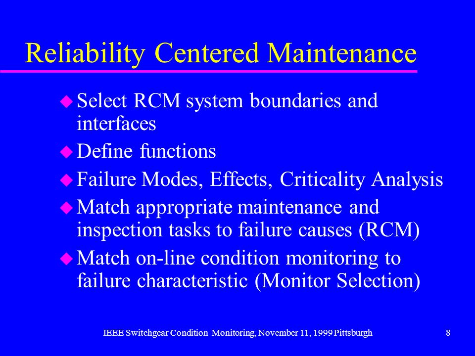 IEEE Switchgear Condition Monitoring, November 11, 1999 Pittsburgh8 Reliability Centered Maintenance u Select RCM system boundaries and interfaces u D