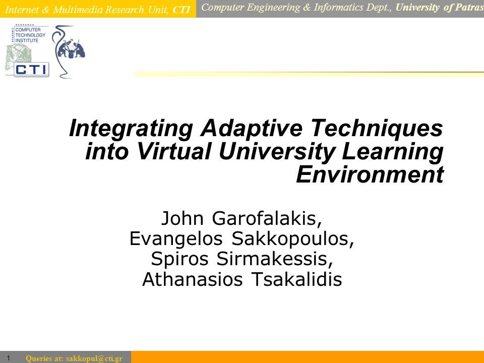 Internet & Multimedia Research Unit, CTI Computer Engineering & Informatics Dept., University of Patras 1 Queries at: sakkopul@cti.gr Integrating Adap