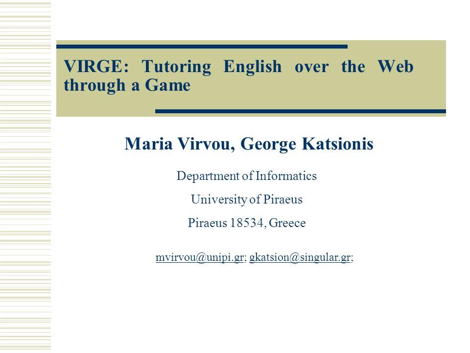 VIRGE: Tutoring English over the Web through a Game Maria Virvou, George Katsionis Department of Informatics University of Piraeus Piraeus 18534, Greece mvirvou@unipi.grmvirvou@unipi.gr; gkatsion@singular.gr;gkatsion@singular.gr