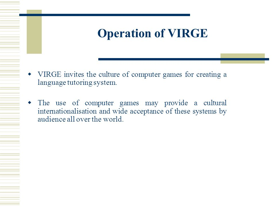 Operation of VIRGE VIRGE invites the culture of computer games for creating a language tutoring system. The use of computer games may provide a cultur
