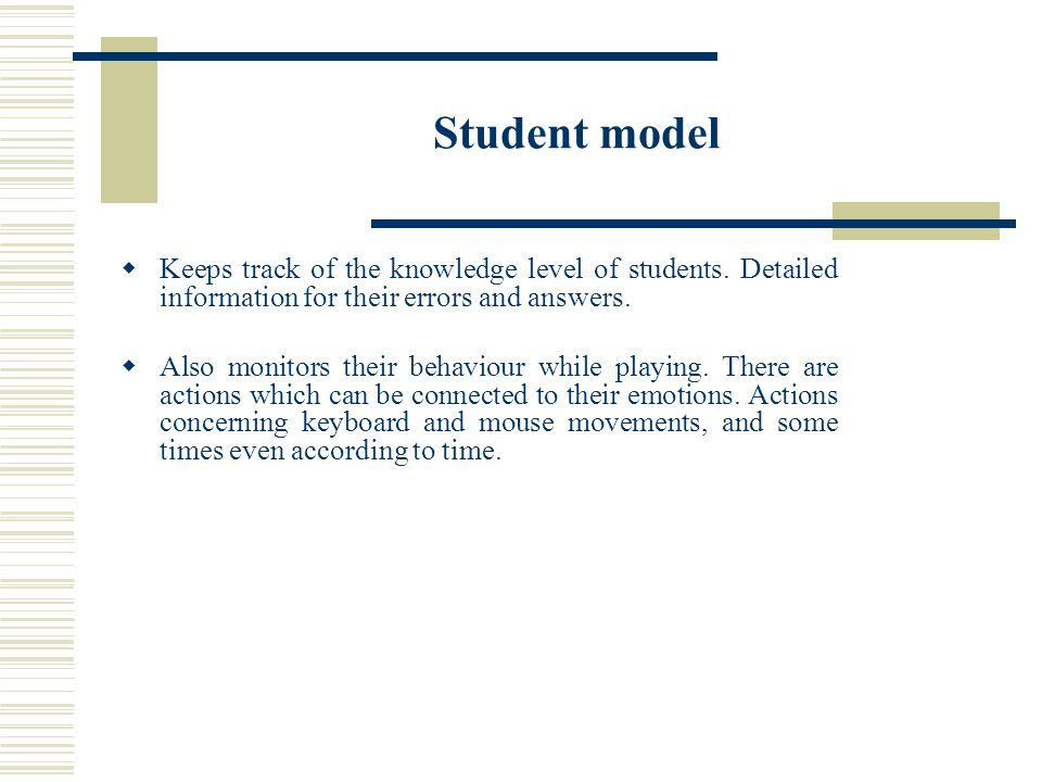 Student model Keeps track of the knowledge level of students. Detailed information for their errors and answers. Also monitors their behaviour while p